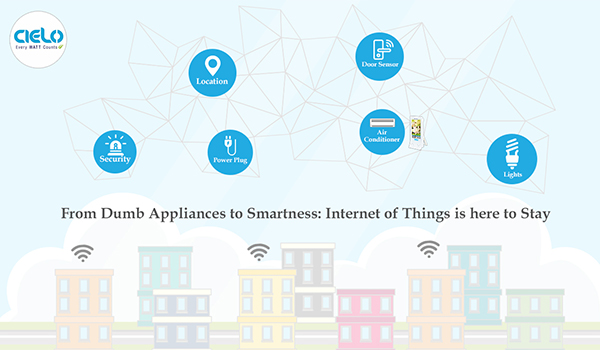 From Dumb Appliances to Smartness-Internet of Things is here to Stay